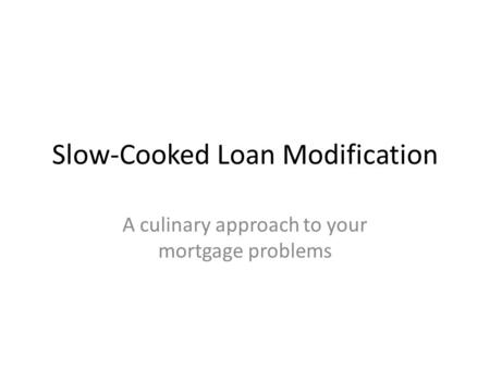 Slow-Cooked Loan Modification A culinary approach to your mortgage problems.