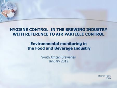 HYGIENE CONTROL IN THE BREWING INDUSTRY WITH REFERENCE TO AIR PARTICLE CONTROL Environmental monitoring in the Food and Beverage Industry South African.