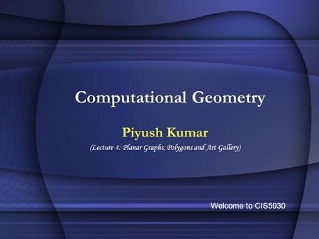 Computational Geometry Piyush Kumar (Lecture 4: Planar Graphs, Polygons and Art Gallery) Welcome to CIS5930.