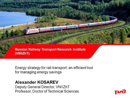 Russian Railway Transport Research Institute (VNIIZhT) Energy strategy for rail transport: an efficient tool for managing energy savings Alexander KOSAREV.