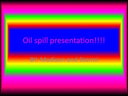 Oil spill presentation!!!! BY: Madison and Stormi.