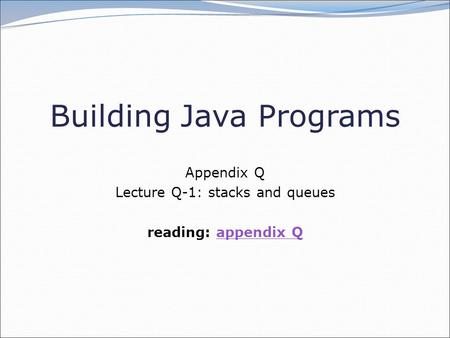 Building Java Programs Appendix Q Lecture Q-1: stacks and queues reading: appendix Qappendix Q.