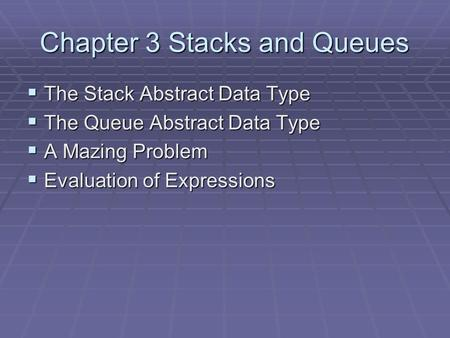 Chapter 3 Stacks and Queues  The Stack Abstract Data Type  The Queue Abstract Data Type  A Mazing Problem  Evaluation of Expressions.