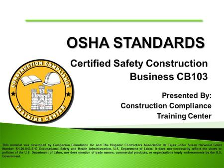 Certified Safety Construction Business CB103 Presented By: Construction Compliance Training Center This material was developed by Compacion Foundation.