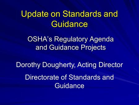 Update on Standards and Guidance OSHA's Regulatory Agenda and Guidance Projects Dorothy Dougherty, Acting Director Directorate of Standards and Guidance.