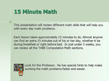 This presentation will review different math skills that will help you with every day math problems. Each lesson takes approximately 15 minutes to do.