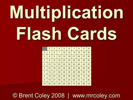 Multiplication Flash Cards © Brent Coley 2008 | www.mrcoley.com 2345678910 2467 1214161820 36912151821242730 481216202428323640 5101520253035404550 6121824303642485460.