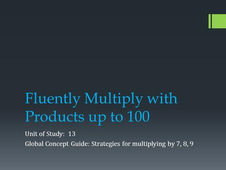 Fluently Multiply with Products up to 100 Unit of Study: 13 Global Concept Guide: Strategies for multiplying by 7, 8, 9.