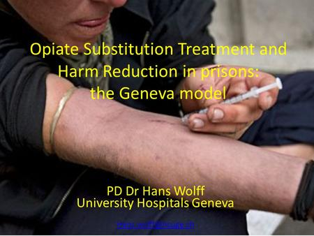 Opiate Substitution Treatment and Harm Reduction in prisons: the Geneva model PD Dr Hans Wolff University Hospitals Geneva