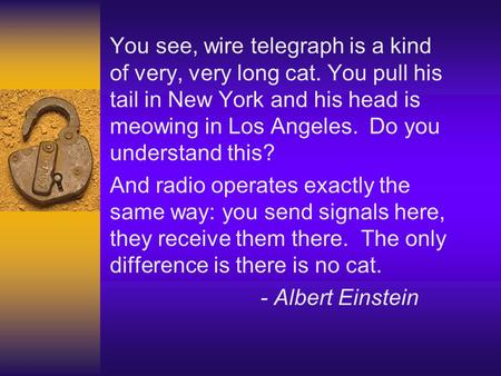 You see, wire telegraph is a kind of very, very long cat. You pull his tail in New York and his head is meowing in Los Angeles. Do you understand this?