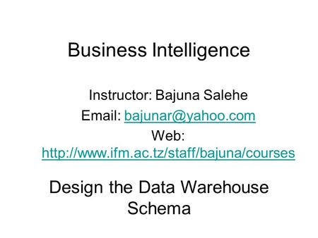 Business Intelligence Instructor: Bajuna Salehe   Web: