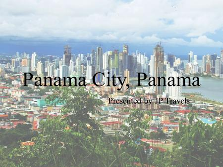 Panama City, Panama Presented by JP Travels. Table of Contents  Location & Population  Climate  History  Culture  Sites & Attractions  Interesting.