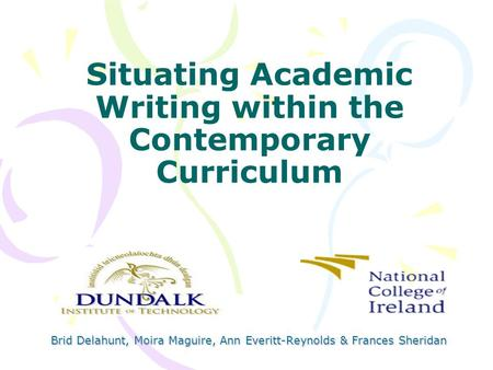Situating Academic Writing within the Contemporary Curriculum Brid Delahunt, Moira Maguire, Ann Everitt-Reynolds & Frances Sheridan.