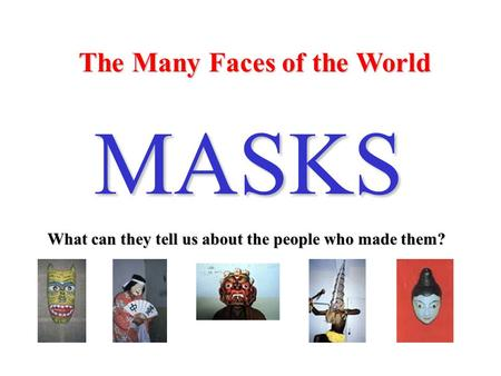 The Many Faces of the World MASKS What can they tell us about the people who made them?