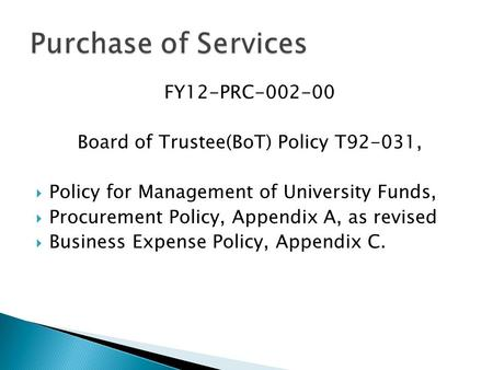 FY12-PRC-002-00 Board of Trustee(BoT) Policy T92-031,  Policy for Management of University Funds,  Procurement Policy, Appendix A, as revised  Business.
