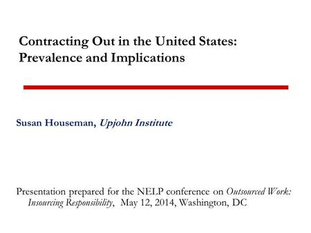 Contracting Out in the United States: Prevalence and Implications Susan Houseman, Upjohn Institute Presentation prepared for the NELP conference on Outsourced.