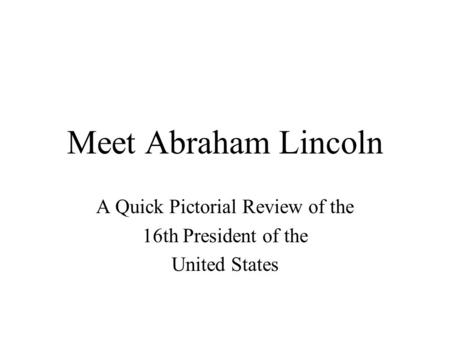 Meet Abraham Lincoln A Quick Pictorial Review of the 16th President of the United States.