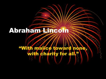 "Abraham Lincoln ""With malice toward none, with charity for all."""