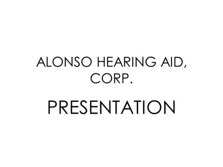 ALONSO HEARING AID, CORP. PRESENTATION. HISTORY Our company has been in business in Miami Dade County successfully for more than ten years.
