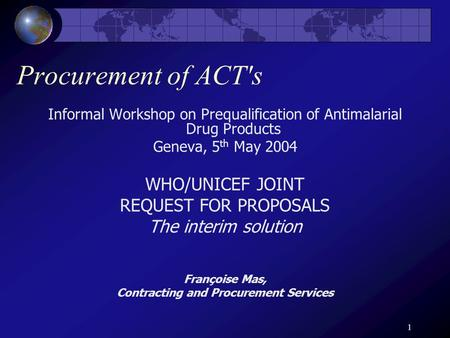 1 Procurement of ACT's Informal Workshop on Prequalification of Antimalarial Drug Products Geneva, 5 th May 2004 WHO/UNICEF JOINT REQUEST FOR PROPOSALS.