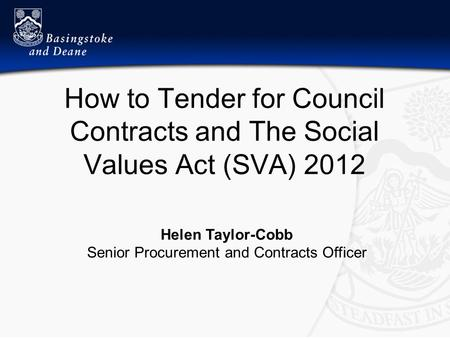 How to Tender for Council Contracts and The Social Values Act (SVA) 2012 Helen Taylor-Cobb Senior Procurement and Contracts Officer.