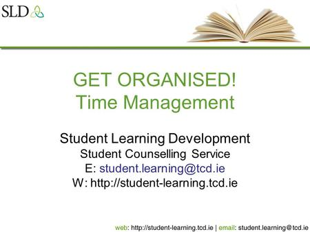 GET ORGANISED! Time Management Student Learning Development Student Counselling Service E: W: