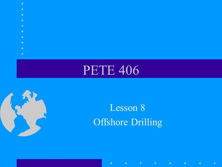 PETE 406 Lesson 8 Offshore Drilling. Content Inland barges (submersible) Jackup rigs –Wildcats –Shallow water templates –Cantilevered over platform Platform.