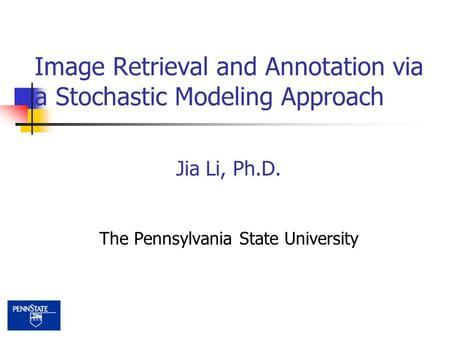 Jia Li, Ph.D. The Pennsylvania State University Image Retrieval and Annotation via a Stochastic Modeling Approach.