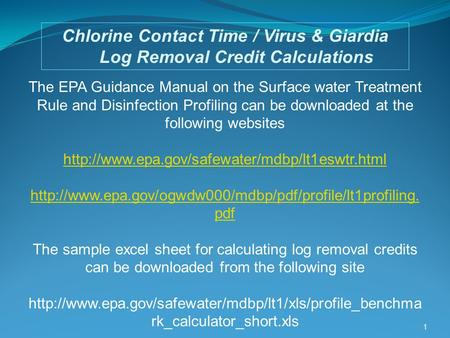 1 Chlorine Contact Time / Virus & Giardia Log Removal Credit Calculations The EPA Guidance Manual on the Surface water Treatment Rule and Disinfection.