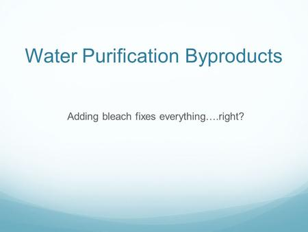 Water Purification Byproducts Adding bleach fixes everything….right?