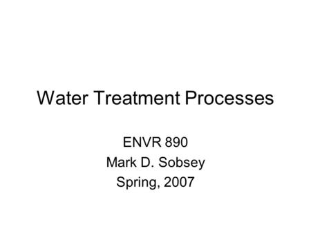 Water Treatment Processes ENVR 890 Mark D. Sobsey Spring, 2007.