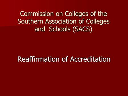 Commission on Colleges of the Southern Association of Colleges and Schools (SACS) Reaffirmation of Accreditation.