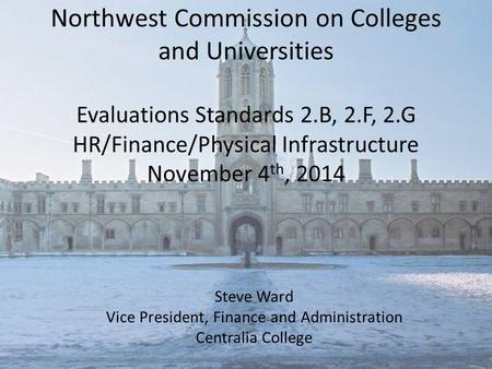 Northwest Commission on Colleges and Universities Evaluations Standards 2.B, 2.F, 2.G HR/Finance/Physical Infrastructure November 4 th, 2014 Steve Ward.