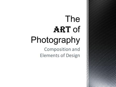 Composition and Elements of Design. The ART of Photography and Composition ELEMENTS & PRINCIPLES OF DESIGN  Line  Shape  Color  Texture  Pattern.