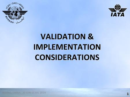 VALIDATION & IMPLEMENTATION CONSIDERATIONS 1 BEIJING, CHINA; 30 JUN-11 JUL 2014.