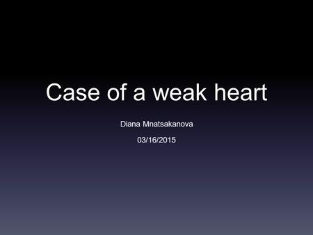 Case of a weak heart Diana Mnatsakanova 03/16/2015.