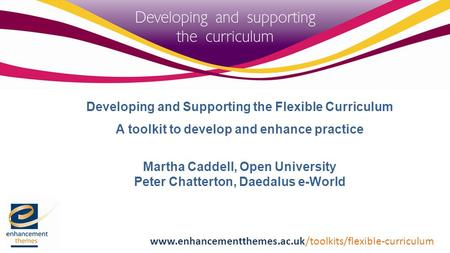 Developing and Supporting the Flexible Curriculum A toolkit to develop and enhance practice Martha Caddell, Open University Peter Chatterton, Daedalus.