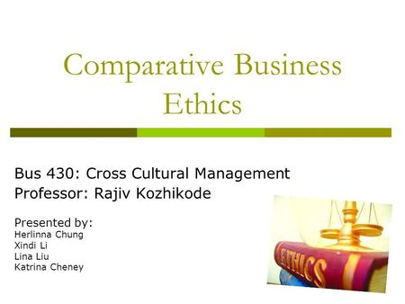 Comparative Business Ethics Bus 430: Cross Cultural Management Professor: Rajiv Kozhikode Presented by: Herlinna Chung Xindi Li Lina Liu Katrina Cheney.