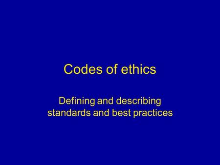 Codes of ethics Defining and describing standards and best practices.
