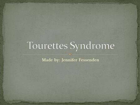Made by: Jennifer Fessenden. According to the National Institute of Neurological Disorders and Stroke Tourettes syndrome is a neurological disorder characterized.