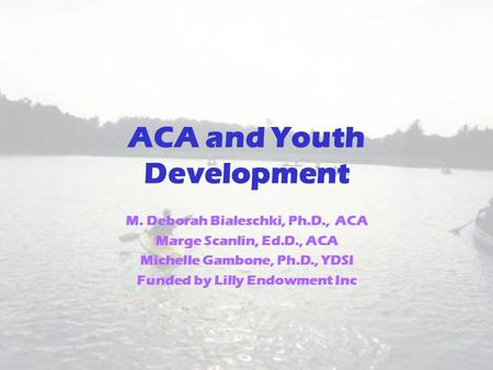 ACA and Youth Development M. Deborah Bialeschki, Ph.D., ACA Marge Scanlin, Ed.D., ACA Michelle Gambone, Ph.D., YDSI Funded by Lilly Endowment Inc.