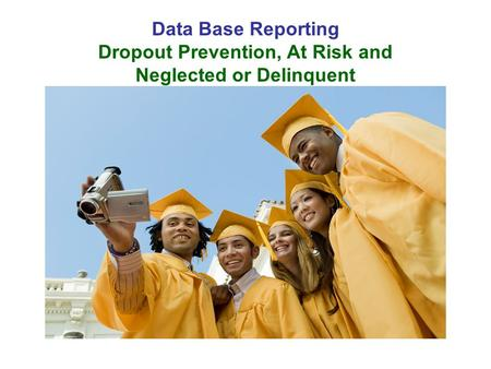 Data Base Reporting Dropout Prevention, At Risk and Neglected or Delinquent.