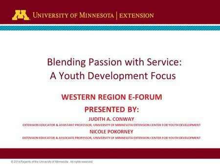 © 2014 Regents of the University of Minnesota. All rights reserved. Blending Passion with Service: A Youth Development Focus WESTERN REGION E-FORUM PRESENTED.