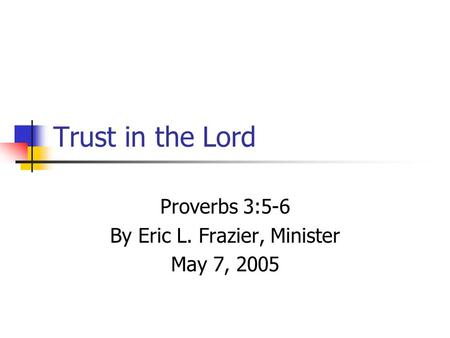 Trust in the Lord Proverbs 3:5-6 By Eric L. Frazier, Minister May 7, 2005.