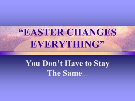 """EASTER CHANGES EVERYTHING"" You Don't Have to Stay The Same …"