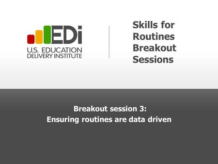 Skills for Routines Breakout Sessions Breakout session 3: Ensuring routines are data driven.