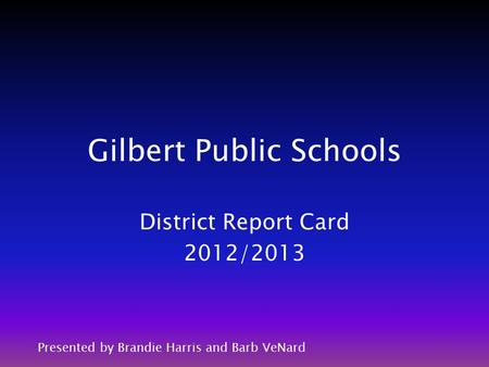 Gilbert Public Schools District Report Card 2012/2013 Presented by Brandie Harris and Barb VeNard.