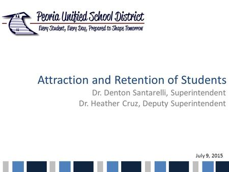 Attraction and Retention of Students Dr. Denton Santarelli, Superintendent Dr. Heather Cruz, Deputy Superintendent July 9, 2015.