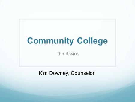 Community College The Basics Kim Downey, Counselor.