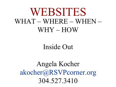 WHAT – WHERE – WHEN – WHY – HOW Inside Out Angela Kocher 304.527.3410 WEBSITES.